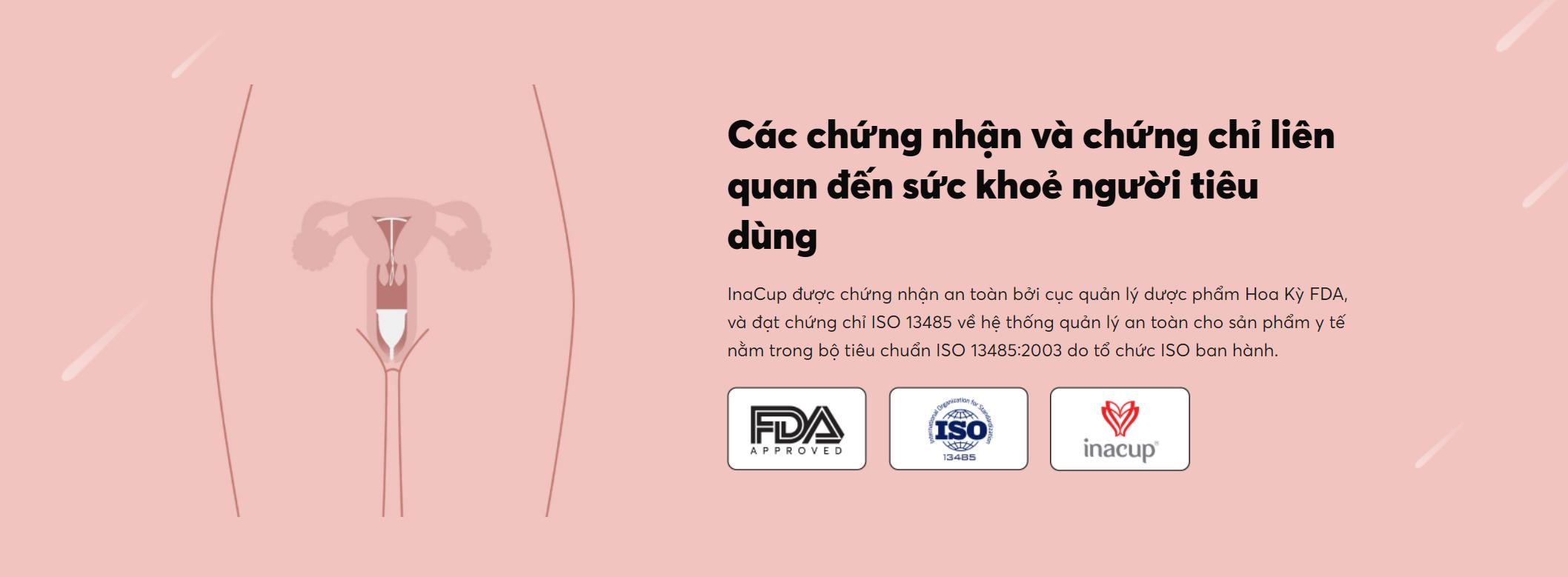 InaCup được chứng nhận an toàn bởi cục quản lý dược phẩm Hoa Kỳ FDA, và đạt chứng chỉ ISO 13485 về hệ thống quản lý an toàn cho sản phẩm y tế nằm trong bộ tiêu chuẩn ISO 13485:2003 do tổ chức ISO ban hành.